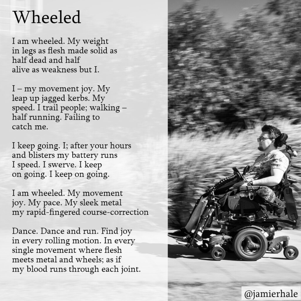 "Image: a picture of me (white, young adult) in my black electric wheelchair, driving rapidly against a blurred background of bushes. The picture is black and white. On the left, there is a semi-transparent white background overlaid on the background. The text placed over that reads: ""Wheeled I am wheeled. My weight in legs as flesh made solid as half dead and half alive as weakness but I.  I – my movement joy. My leap up jagged kerbs. My speed. I trail people; walking – half running. Failing to catch me.  I keep going. I; after your hours and blisters my battery runs I speed. I swerve. I keep on going. I keep on going.  I am wheeled. My movement joy. My pace. My sleek metal my rapid-fingered course-correction  Dance. Dance and run. Find joy in every rolling motion. In every single movement where flesh meets metal and wheels; as if my blood runs through each joint."""