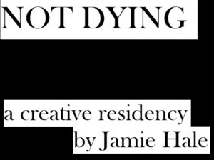 """""""NOT DYING - a creative residency by Jamie Hale"""""""